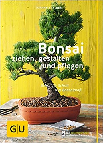 Bonsai ziehen, gestalten und pflegen: Schritt für Schritt zum Bonsaiprofi